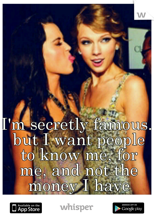 I'm secretly famous. but I want people to know me, for me, and not the money I have