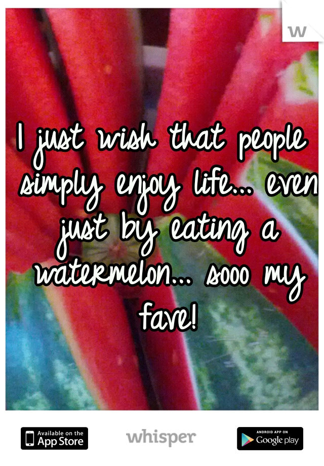 I just wish that people simply enjoy life... even just by eating a watermelon... sooo my fave!
