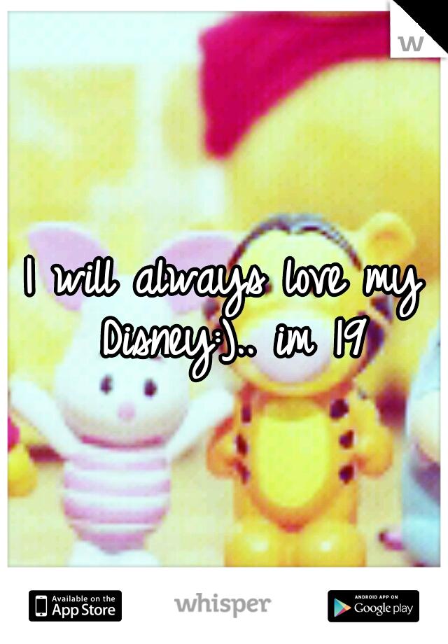 I will always love my Disney:).. im 19