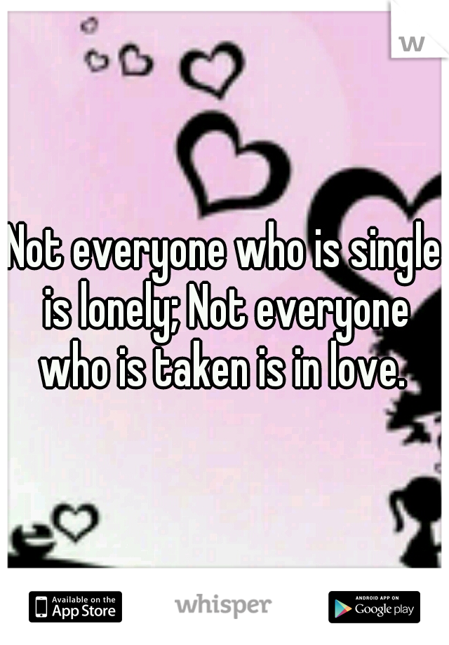 Not everyone who is single is lonely; Not everyone who is taken is in love.