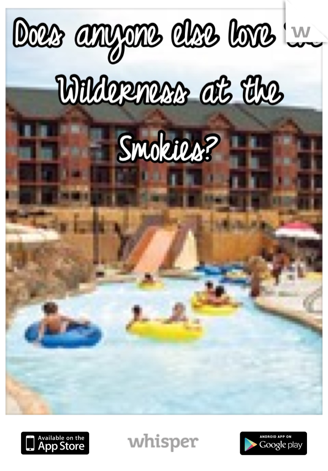 Does anyone else love the Wilderness at the Smokies?