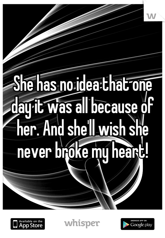 She has no idea that one day it was all because of her. And she'll wish she never broke my heart!