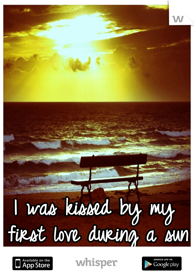 I was kissed by my first love during a sun set.