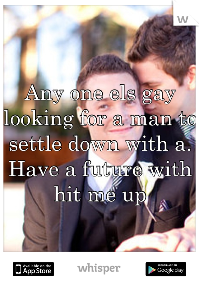 Any one els gay looking for a man to settle down with a. Have a future with hit me up