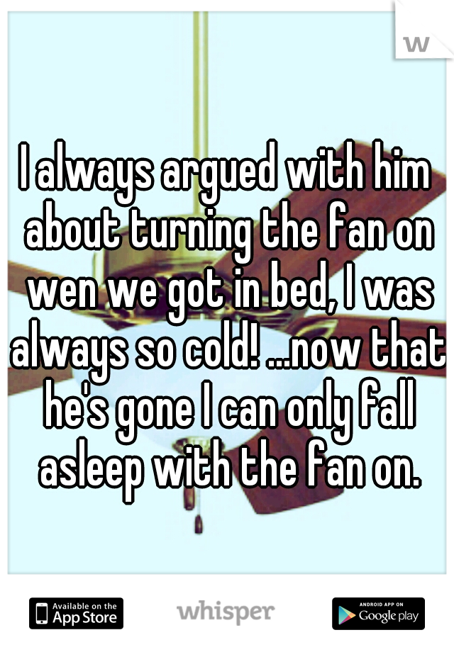 I always argued with him about turning the fan on wen we got in bed, I was always so cold! ...now that he's gone I can only fall asleep with the fan on.
