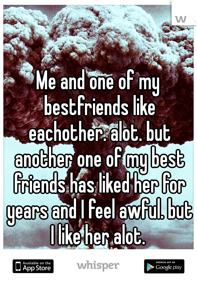 Me and one of my bestfriends like eachother. alot. but another one of my best friends has liked her for years and I feel awful. but I like her alot.