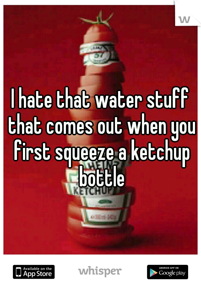 I hate that water stuff that comes out when you first squeeze a ketchup bottle