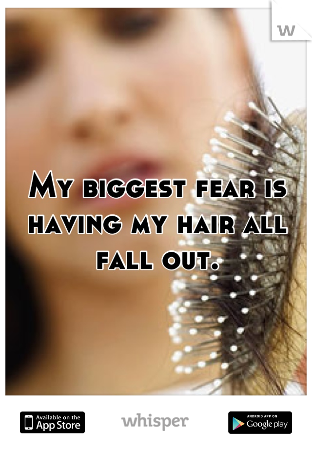 My biggest fear is having my hair all fall out.