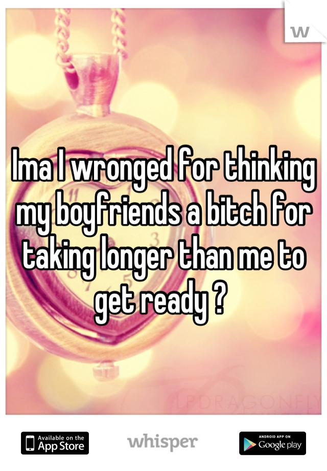 Ima I wronged for thinking my boyfriends a bitch for taking longer than me to get ready ?