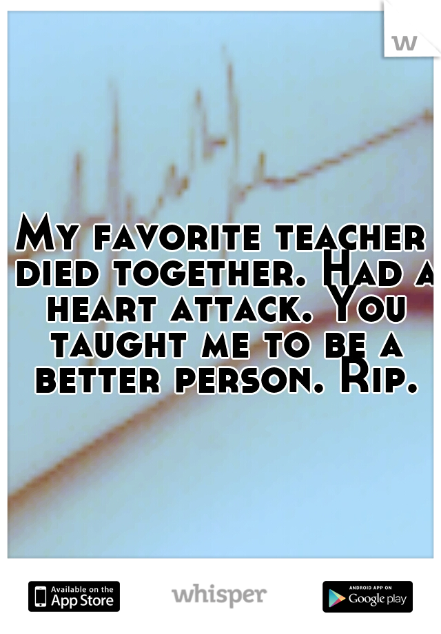 My favorite teacher died together. Had a heart attack. You taught me to be a better person. Rip.