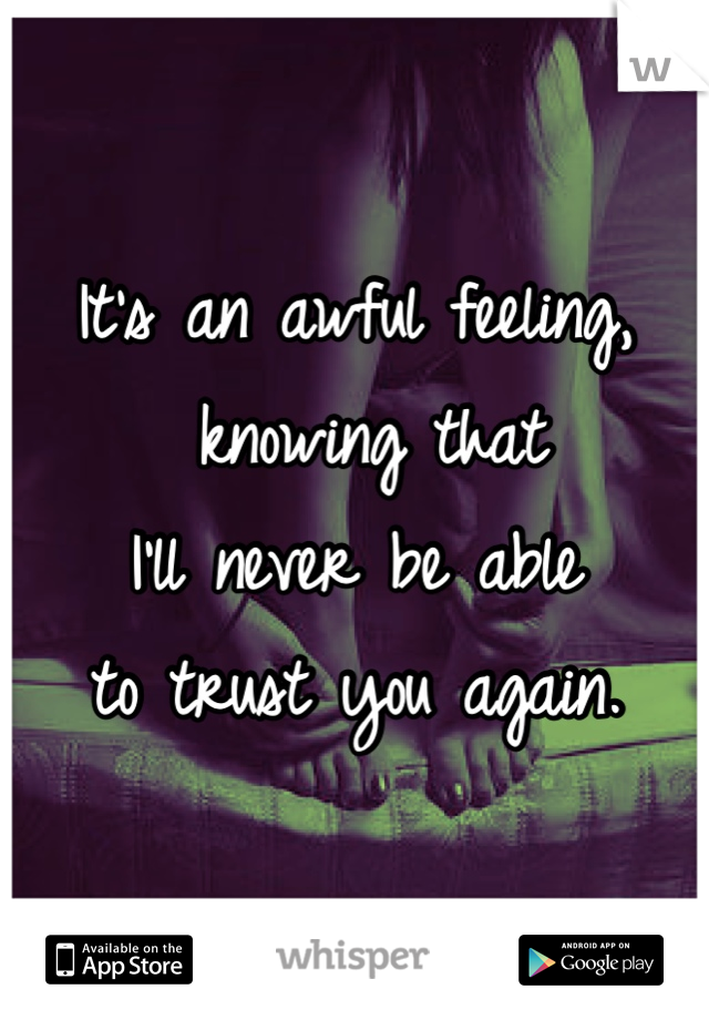 It's an awful feeling,  knowing that I'll never be able to trust you again.