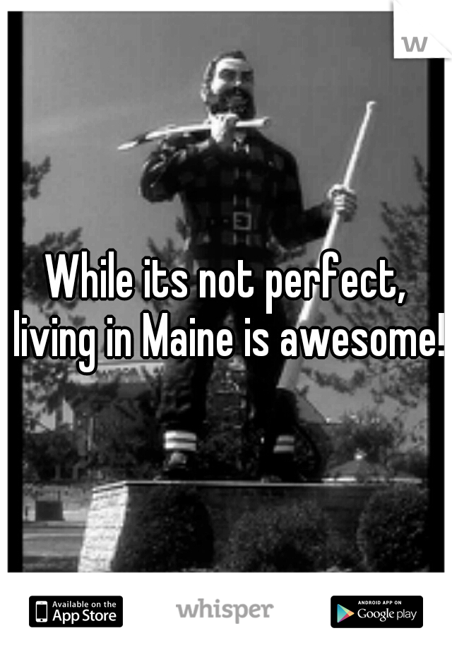 While its not perfect, living in Maine is awesome!