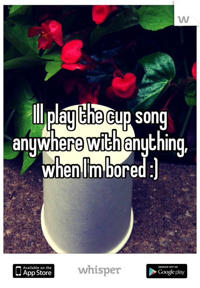 Ill play the cup song anywhere with anything, when I'm bored :)
