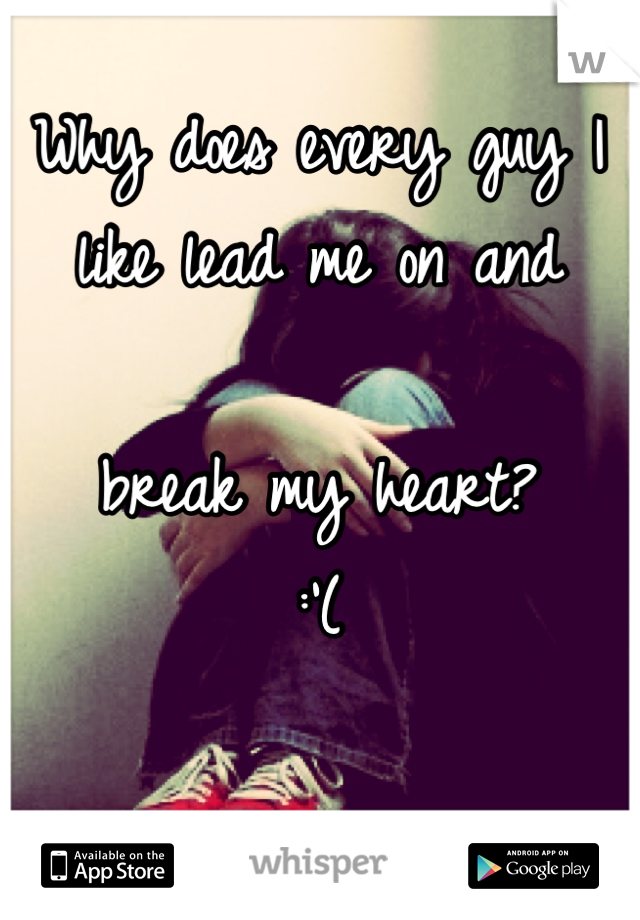 Why does every guy I like lead me on and   break my heart?  :'(