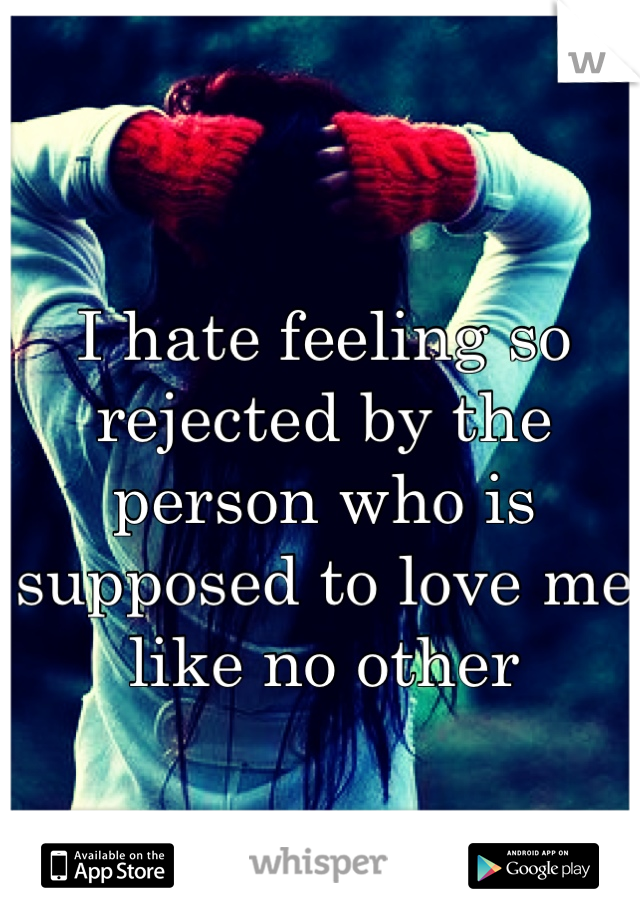 I hate feeling so rejected by the person who is supposed to love me like no other