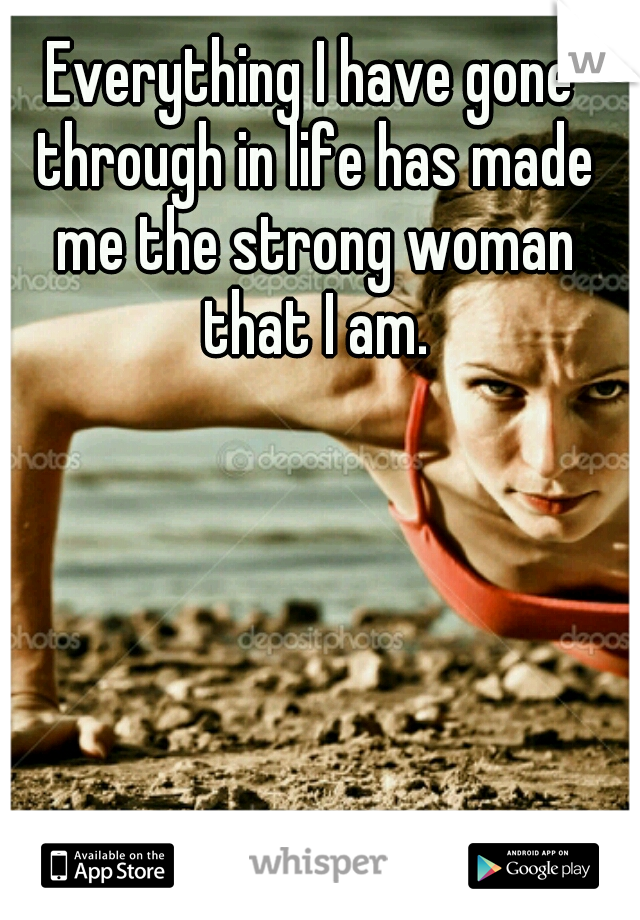 Everything I have gone through in life has made me the strong woman that I am.