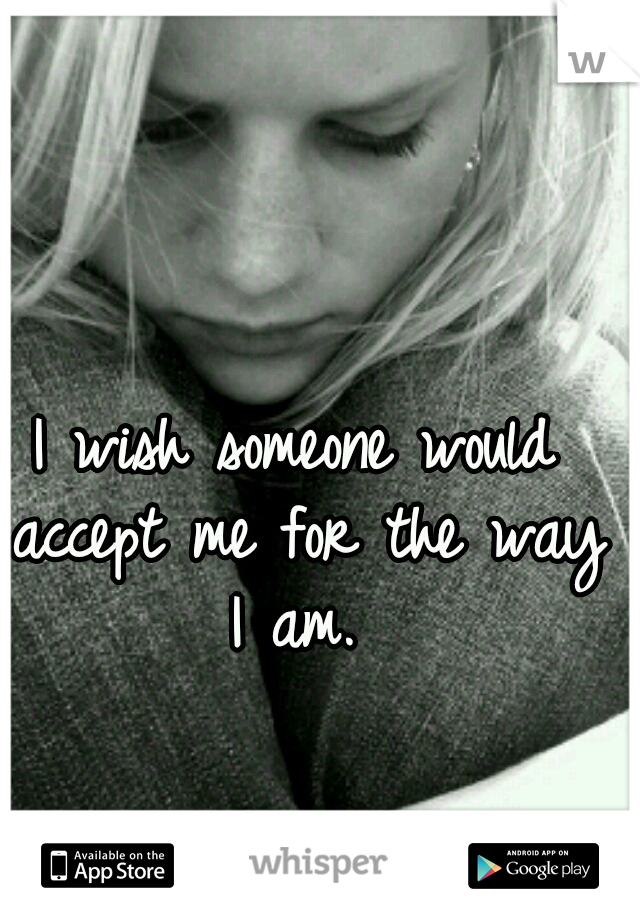I wish someone would accept me for the way I am.