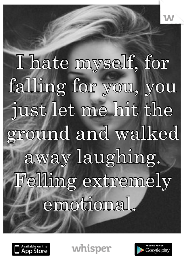 I hate myself, for falling for you, you just let me hit the ground and walked away laughing. Felling extremely emotional.