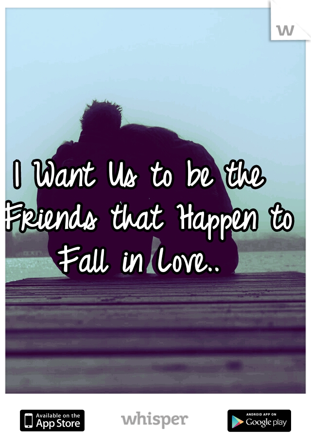 I Want Us to be the Friends that Happen to Fall in Love..