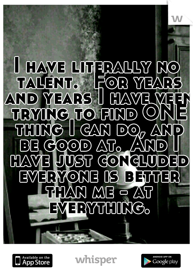 I have literally no talent.  For years and years I have veen trying to find ONE thing I can do, and be good at. And I have just concluded everyone is better than me - at everything.