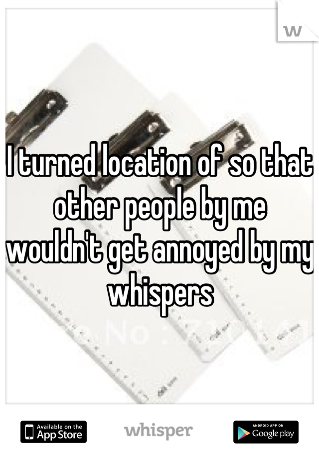I turned location of so that other people by me wouldn't get annoyed by my whispers