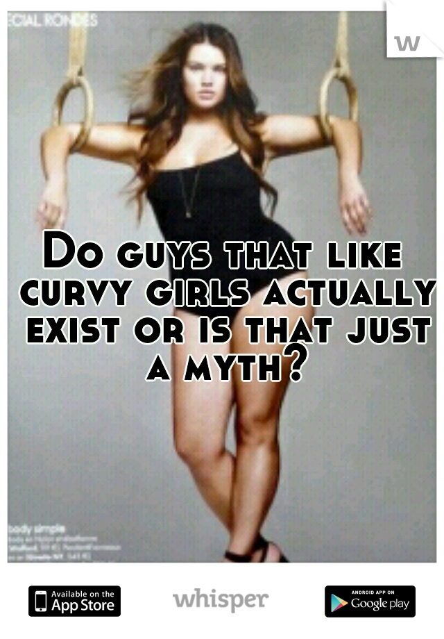 Do guys that like curvy girls actually exist or is that just a myth?