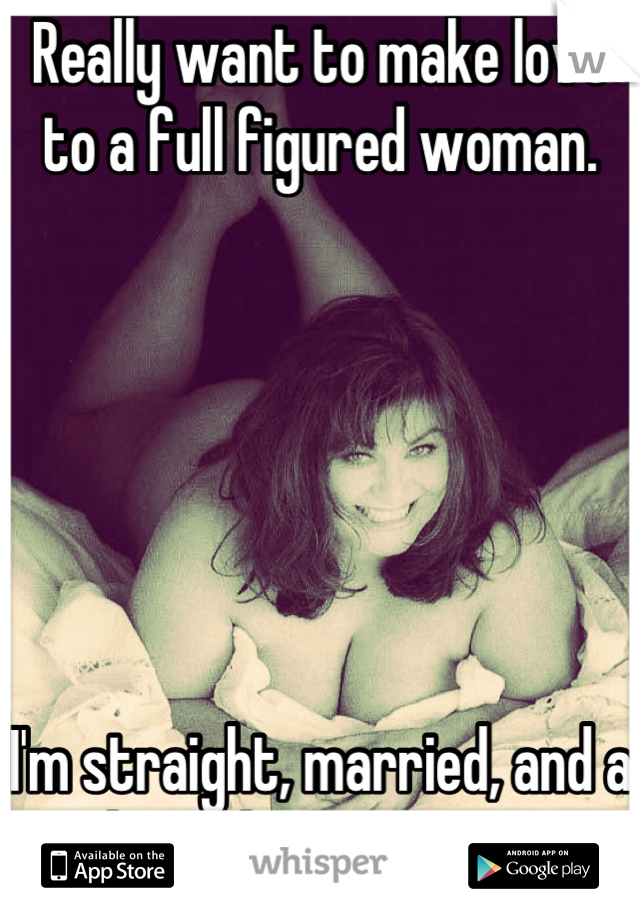 Really want to make love to a full figured woman.        I'm straight, married, and a mother. That's my secret.
