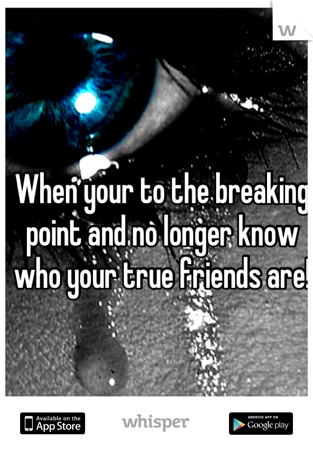 When your to the breaking point and no longer know who your true friends are!