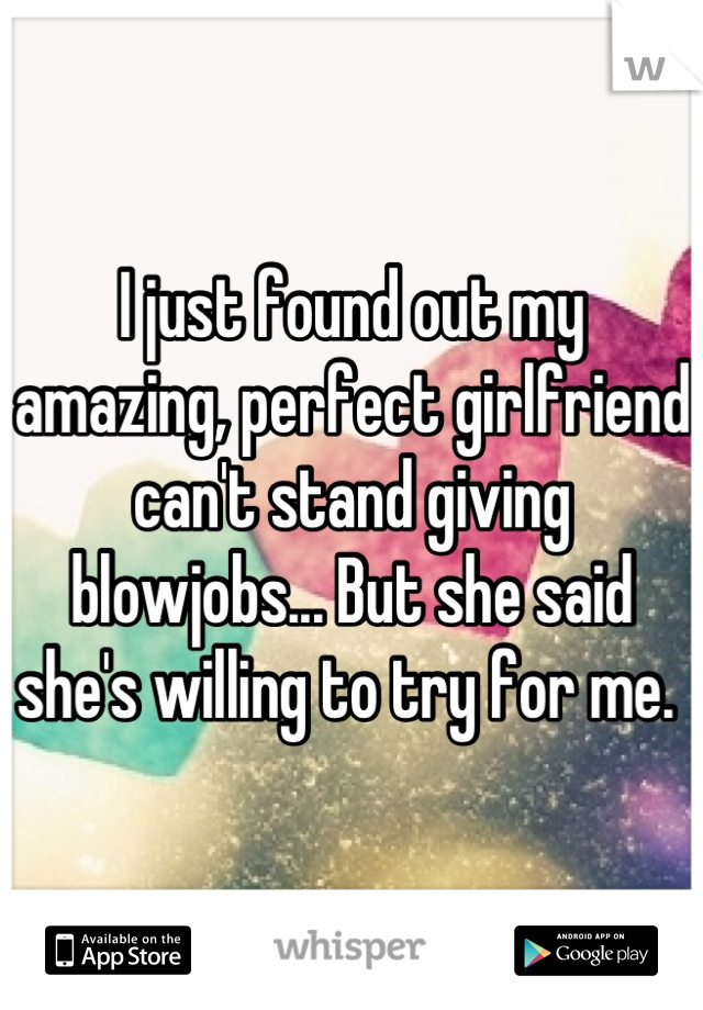 I just found out my amazing, perfect girlfriend can't stand giving blowjobs... But she said she's willing to try for me.