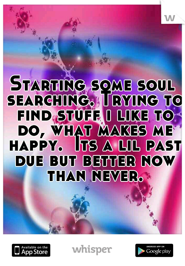 Starting some soul searching. Trying to find stuff i like to do, what makes me happy.  Its a lil past due but better now than never.