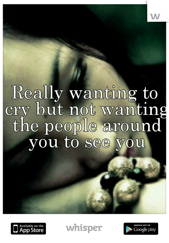 Really wanting to cry but not wanting the people around you to see you