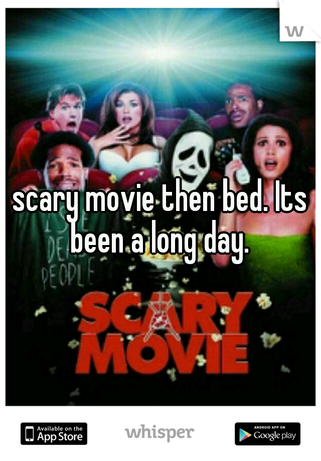 scary movie then bed. Its been a long day.