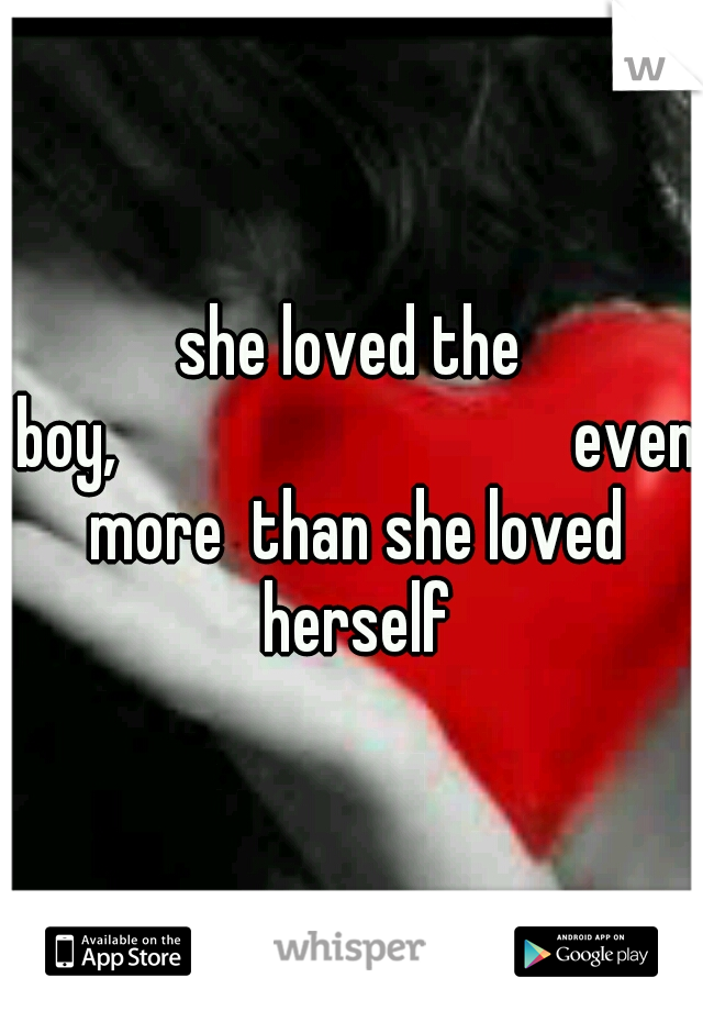 she loved the boy,             even more  than she loved herself
