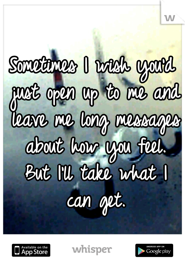 Sometimes I wish you'd just open up to me and leave me long messages about how you feel. But I'll take what I can get.