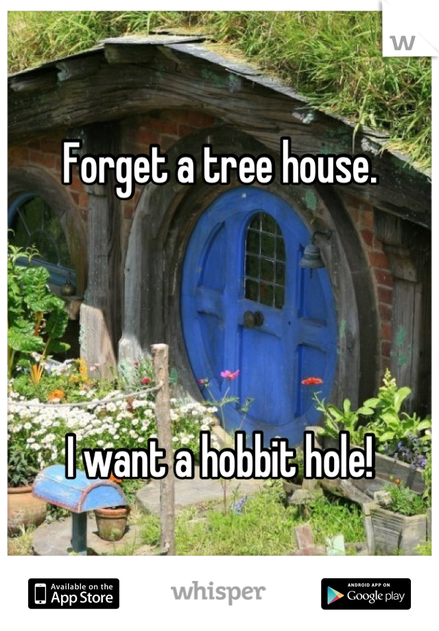Forget a tree house.      I want a hobbit hole!