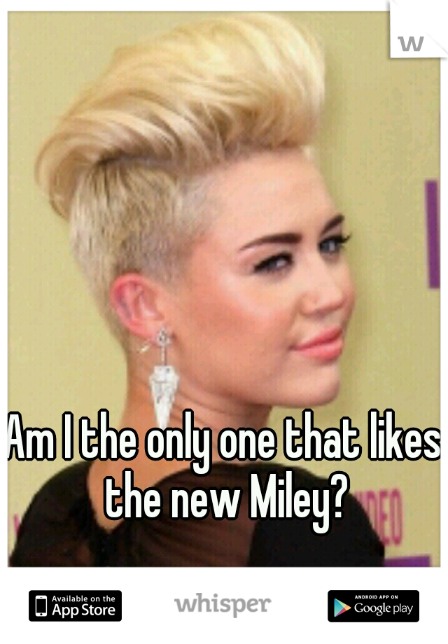 Am I the only one that likes the new Miley?