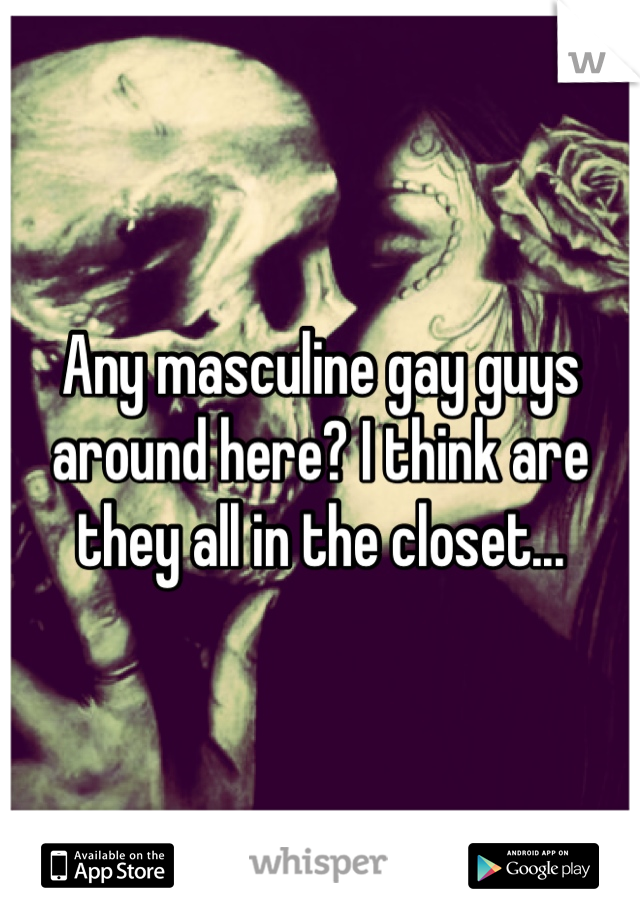 Any masculine gay guys around here? I think are they all in the closet...