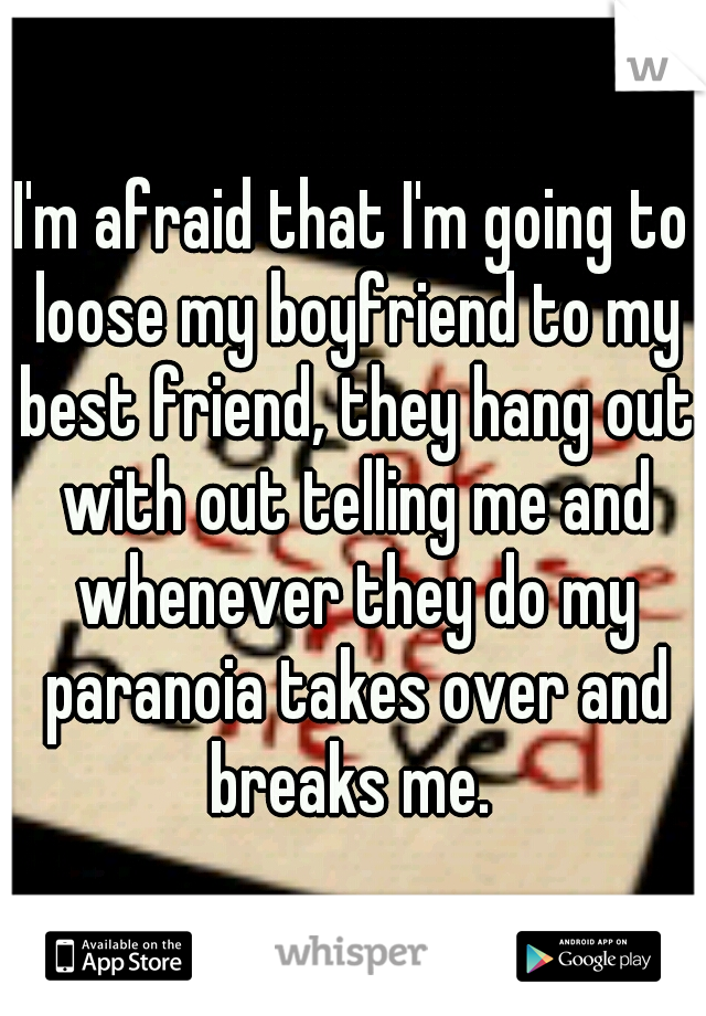 I'm afraid that I'm going to loose my boyfriend to my best friend, they hang out with out telling me and whenever they do my paranoia takes over and breaks me.