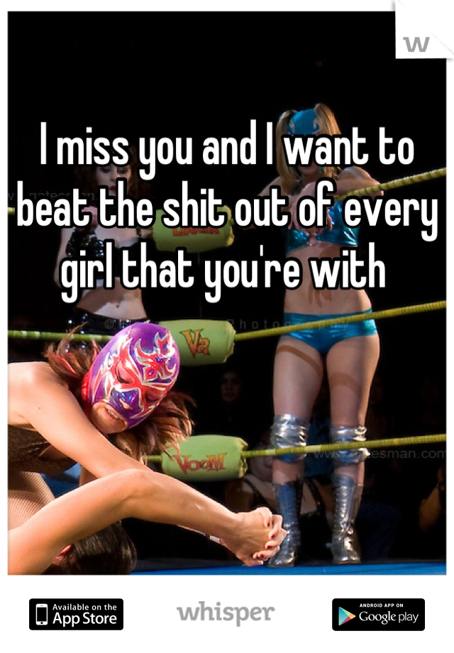 I miss you and I want to beat the shit out of every girl that you're with