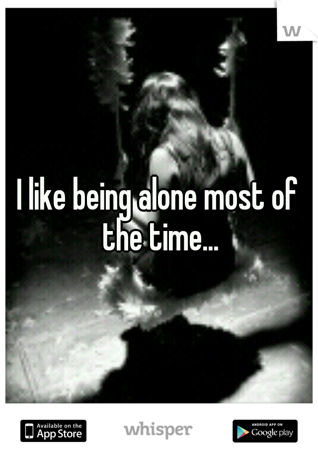 I like being alone most of the time...