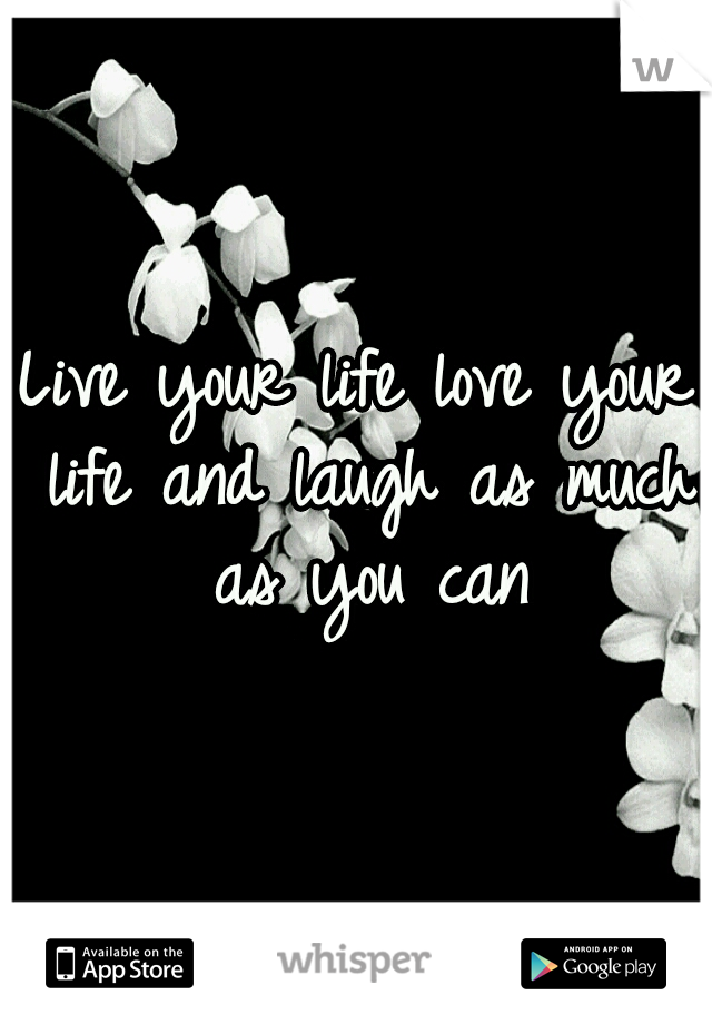 Live your life love your life and laugh as much as you can