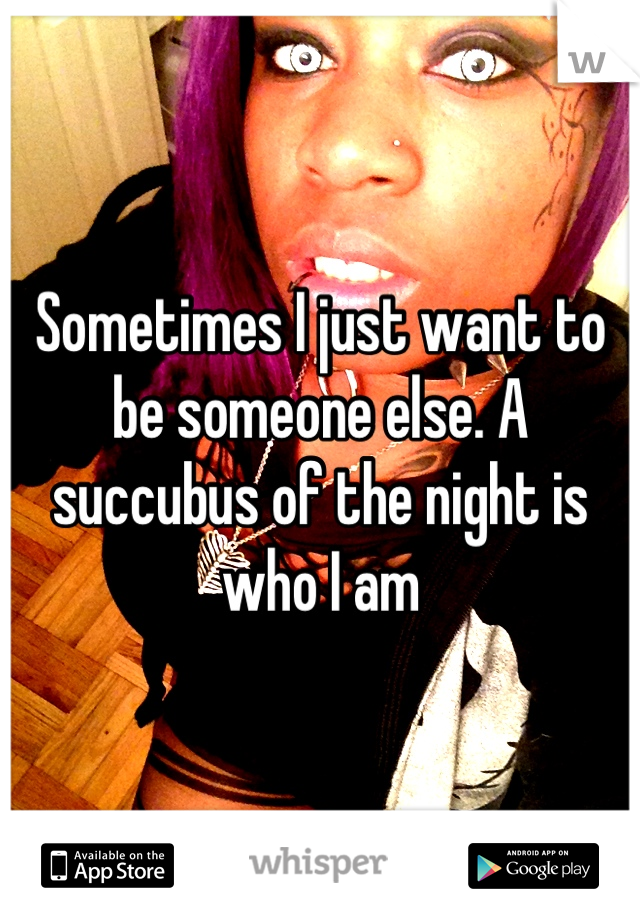 Sometimes I just want to be someone else. A succubus of the night is who I am