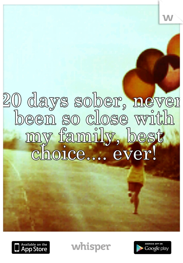 20 days sober, never been so close with my family, best choice.... ever!