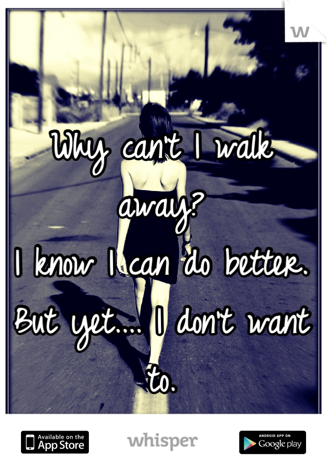 Why can't I walk away? I know I can do better. But yet.... I don't want to.