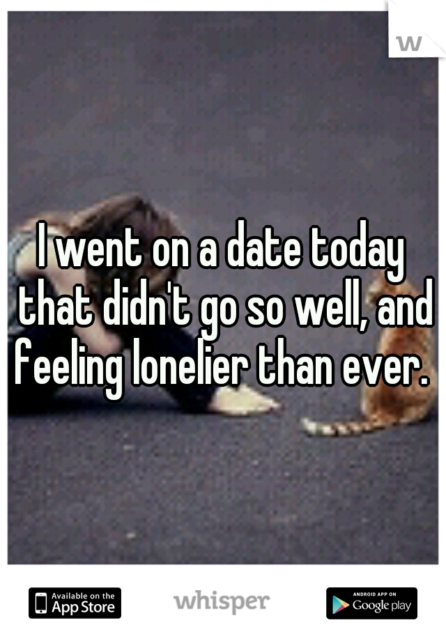 I went on a date today that didn't go so well, and feeling lonelier than ever.