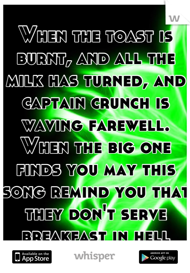 When the toast is burnt, and all the milk has turned, and captain crunch is waving farewell. When the big one finds you may this song remind you that they don't serve breakfast in hell