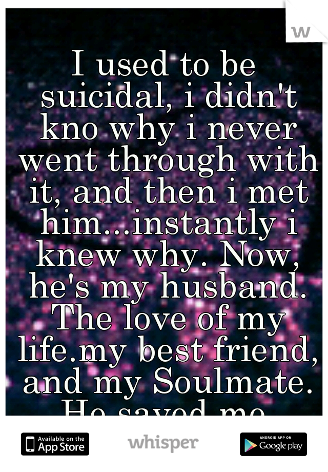 I used to be suicidal, i didn't kno why i never went through with it, and then i met him...instantly i knew why. Now, he's my husband. The love of my life.my best friend, and my Soulmate. He saved me.