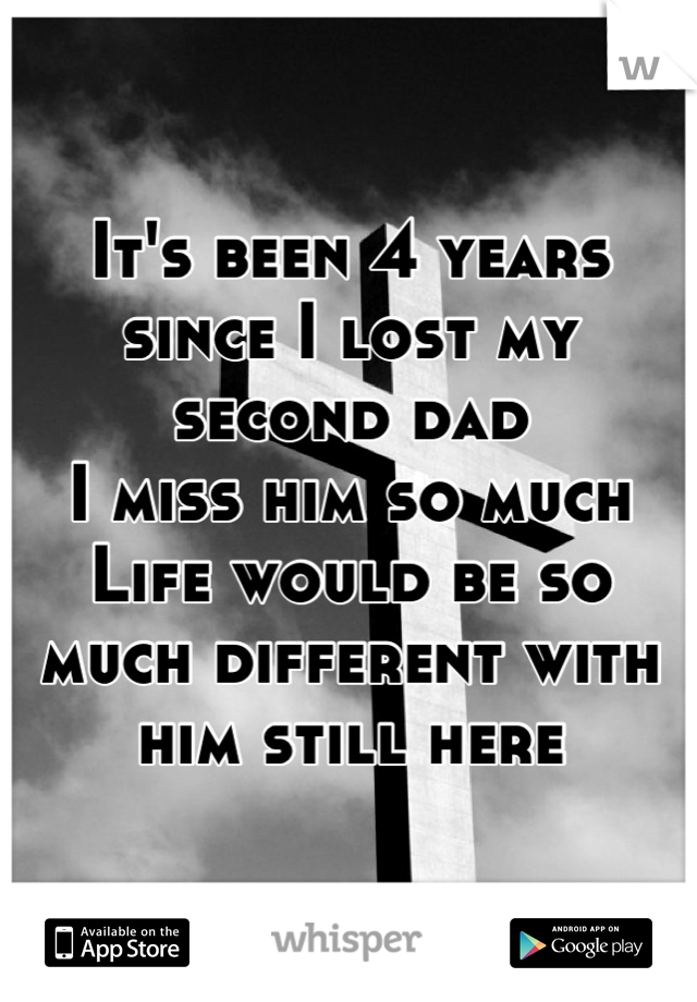 It's been 4 years since I lost my second dad I miss him so much Life would be so much different with him still here