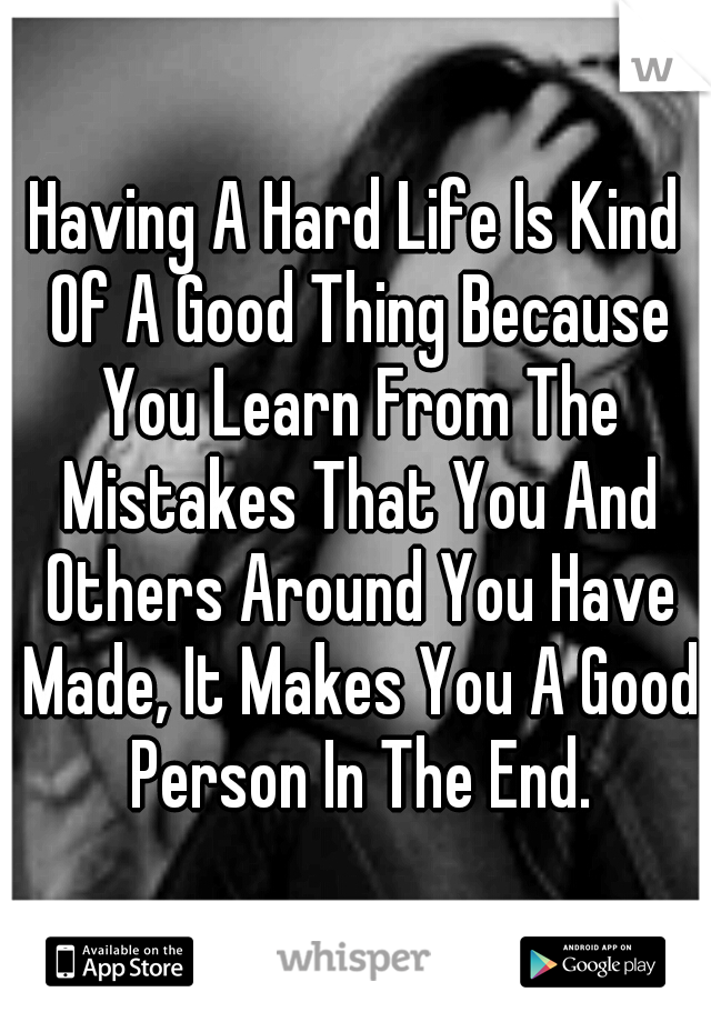 Having A Hard Life Is Kind Of A Good Thing Because You Learn From The Mistakes That You And Others Around You Have Made, It Makes You A Good Person In The End.