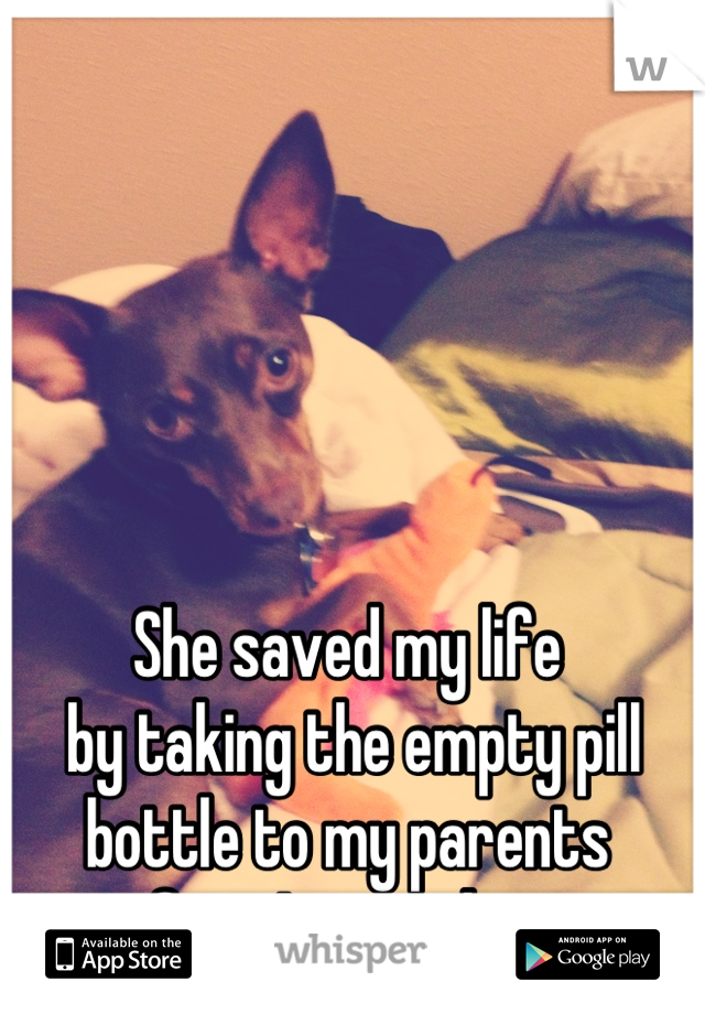 She saved my life  by taking the empty pill bottle to my parents  after I passed out